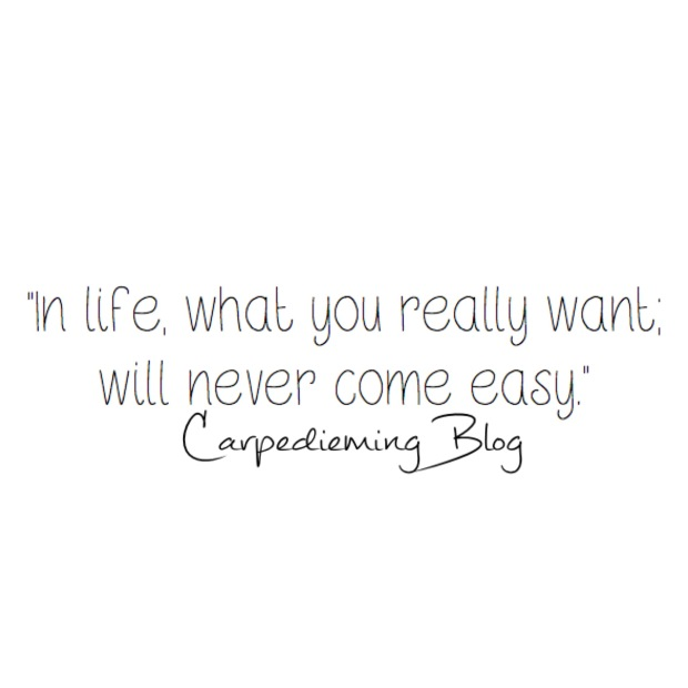 Todays quote: in life what you really want, will never come easy